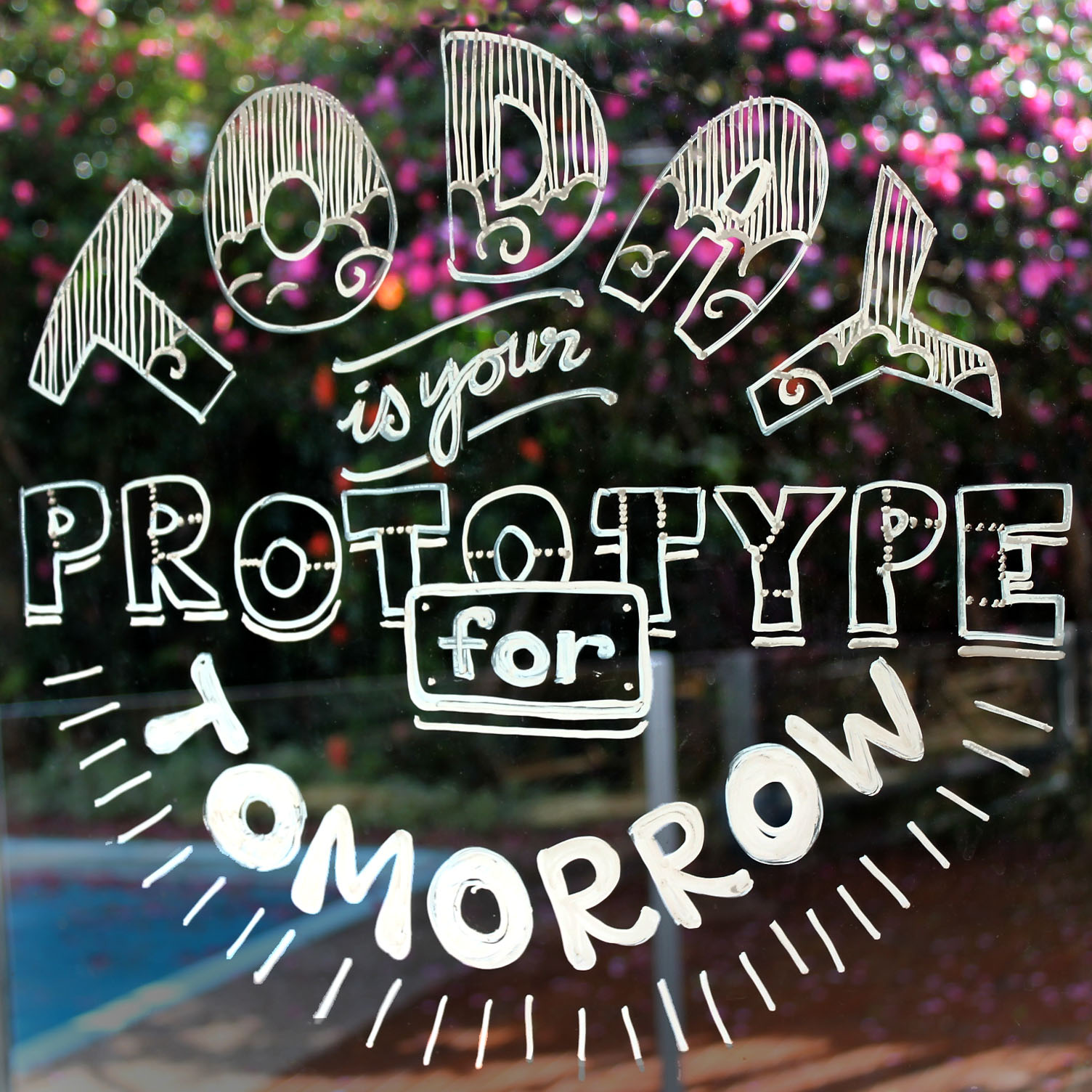 Today is your prototype for tomorrow